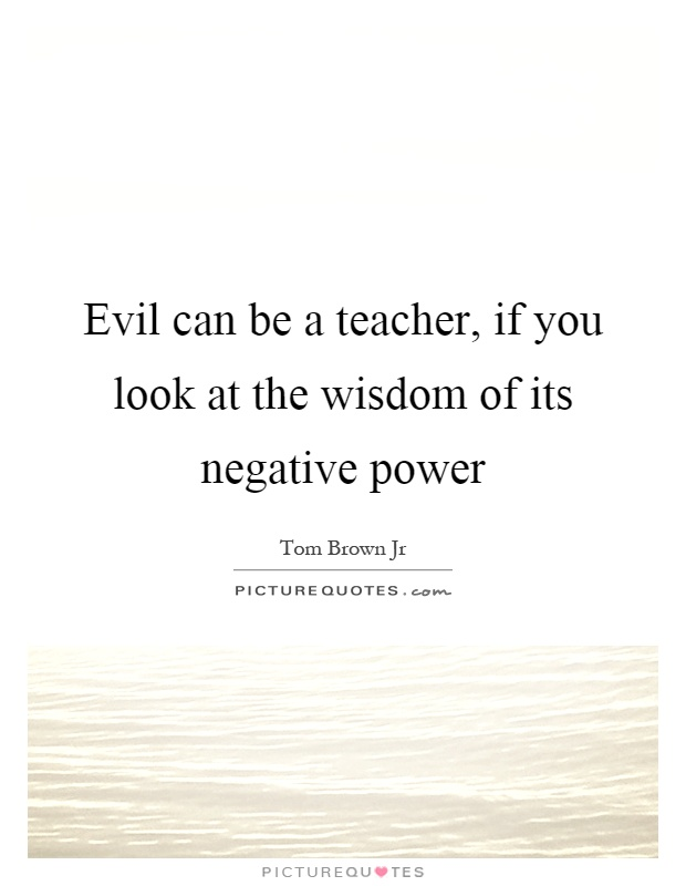 Evil can be a teacher, if you look at the wisdom of its negative power Picture Quote #1