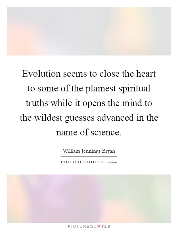 Evolution seems to close the heart to some of the plainest spiritual truths while it opens the mind to the wildest guesses advanced in the name of science Picture Quote #1