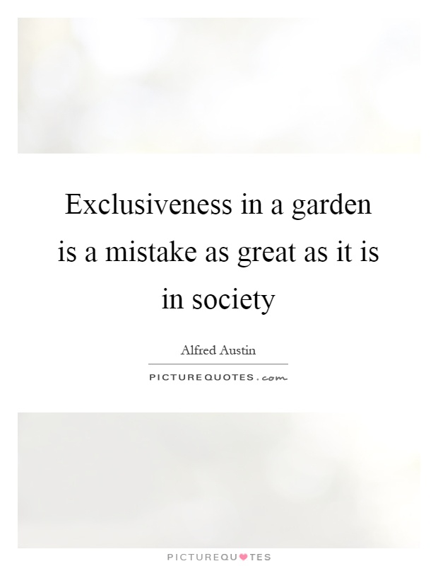 Exclusiveness in a garden is a mistake as great as it is in society Picture Quote #1