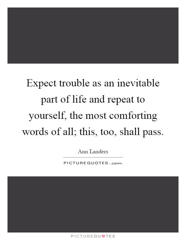 Expect trouble as an inevitable part of life and repeat to yourself, the most comforting words of all; this, too, shall pass Picture Quote #1