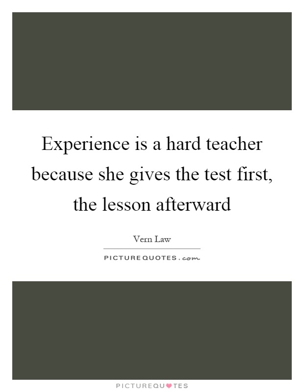 Experience is a hard teacher because she gives the test first, the lesson afterward Picture Quote #1