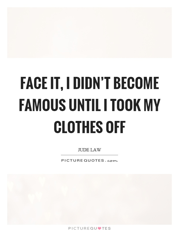 Face it, I didn't become famous until I took my clothes off Picture Quote #1