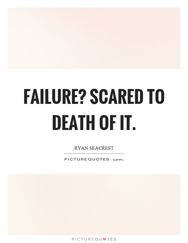 Failure? Scared to death of it Picture Quote #1