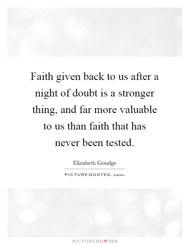 Faith given back to us after a night of doubt is a stronger thing, and far more valuable to us than faith that has never been tested Picture Quote #1