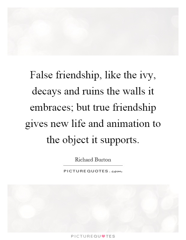 False friendship, like the ivy, decays and ruins the walls it embraces; but true friendship gives new life and animation to the object it supports Picture Quote #1