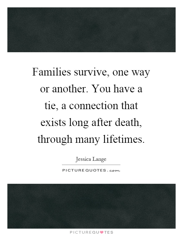 Families survive, one way or another. You have a tie, a connection that exists long after death, through many lifetimes Picture Quote #1