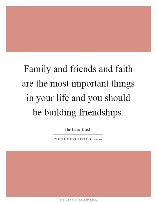 Family and friends and faith are the most important things in your life and you should be building friendships Picture Quote #1