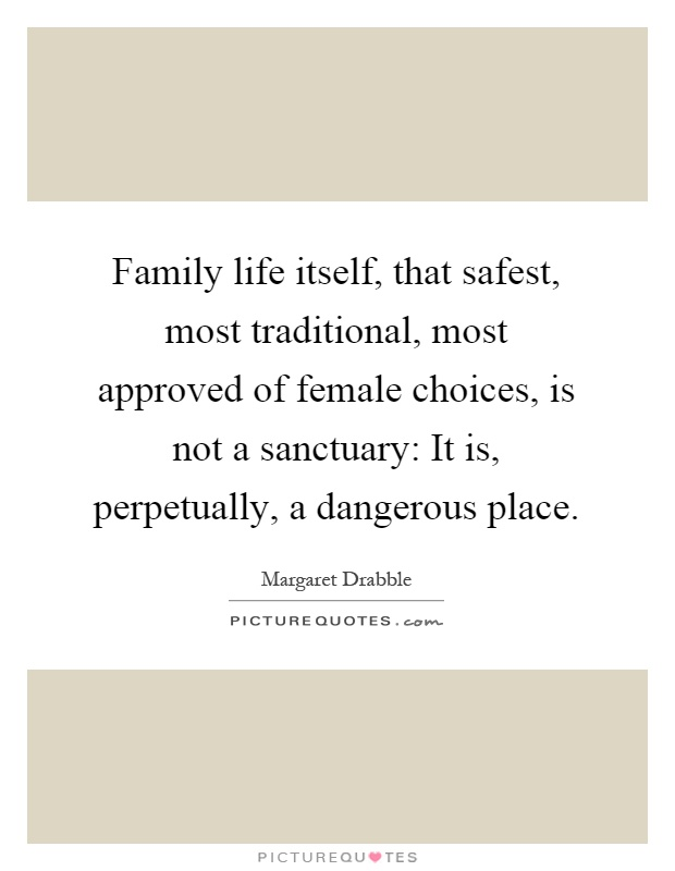 Family life itself, that safest, most traditional, most approved of female choices, is not a sanctuary: It is, perpetually, a dangerous place Picture Quote #1