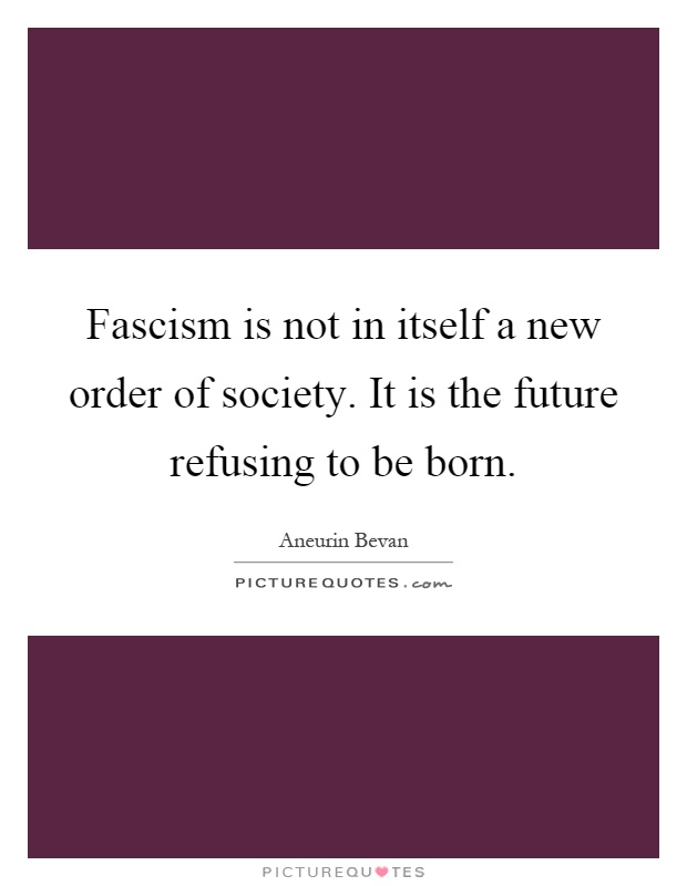 Fascism is not in itself a new order of society. It is the future refusing to be born Picture Quote #1
