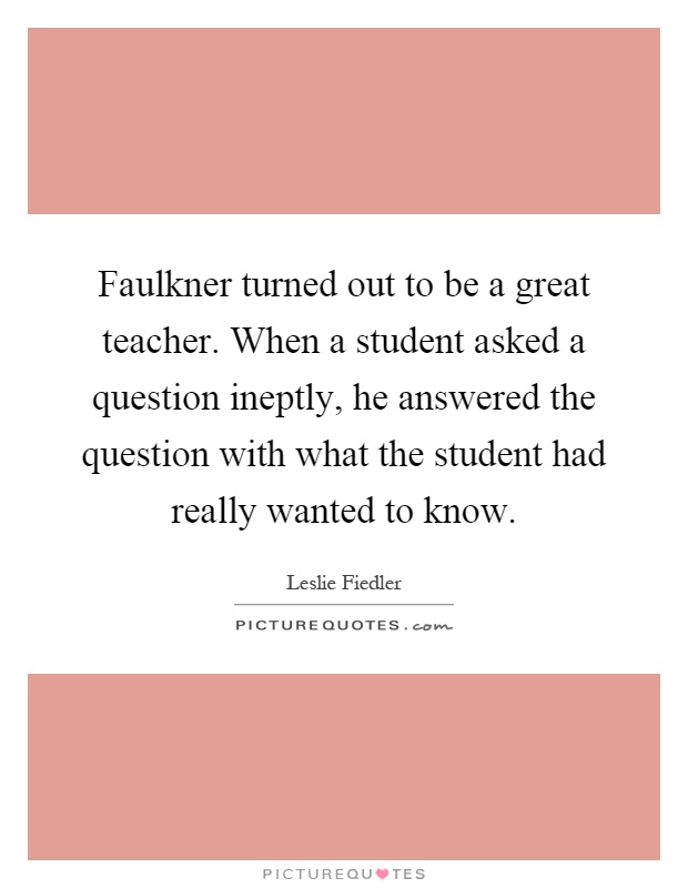 Faulkner turned out to be a great teacher. When a student asked a question ineptly, he answered the question with what the student had really wanted to know Picture Quote #1
