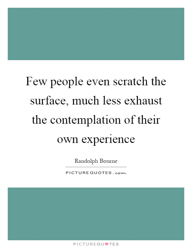 Few people even scratch the surface, much less exhaust the contemplation of their own experience Picture Quote #1