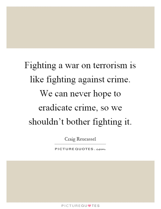 can terrorism ever be justified? essay Read the pros and cons of the debate certain acts of terrorism can be justified i am in no way what so ever that being said, terrorism cannot be justified.