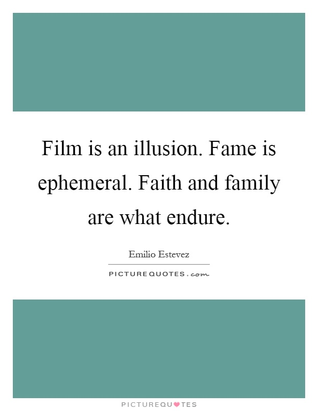 Film is an illusion. Fame is ephemeral. Faith and family are what endure Picture Quote #1