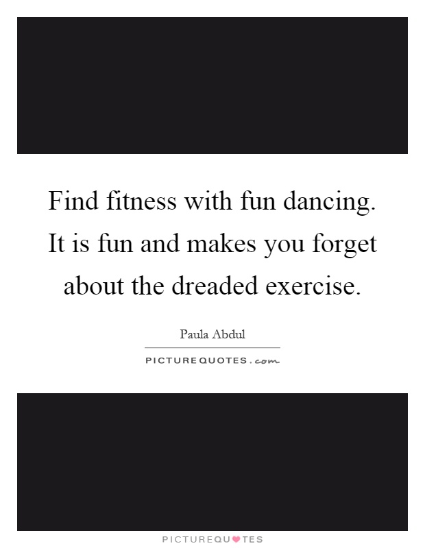 Find fitness with fun dancing. It is fun and makes you forget about the dreaded exercise Picture Quote #1