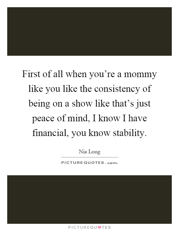 First of all when you're a mommy like you like the consistency of being on a show like that's just peace of mind, I know I have financial, you know stability Picture Quote #1