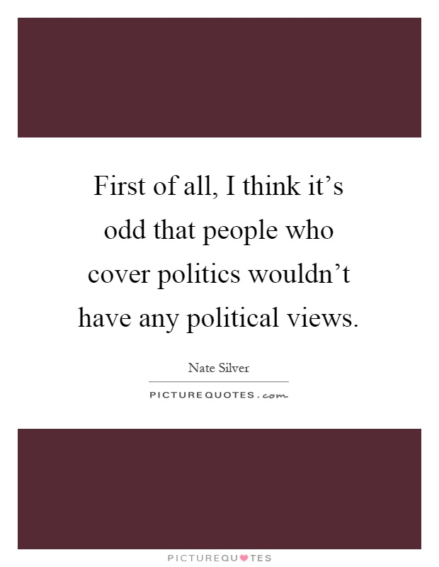 First of all, I think it's odd that people who cover politics wouldn't have any political views Picture Quote #1