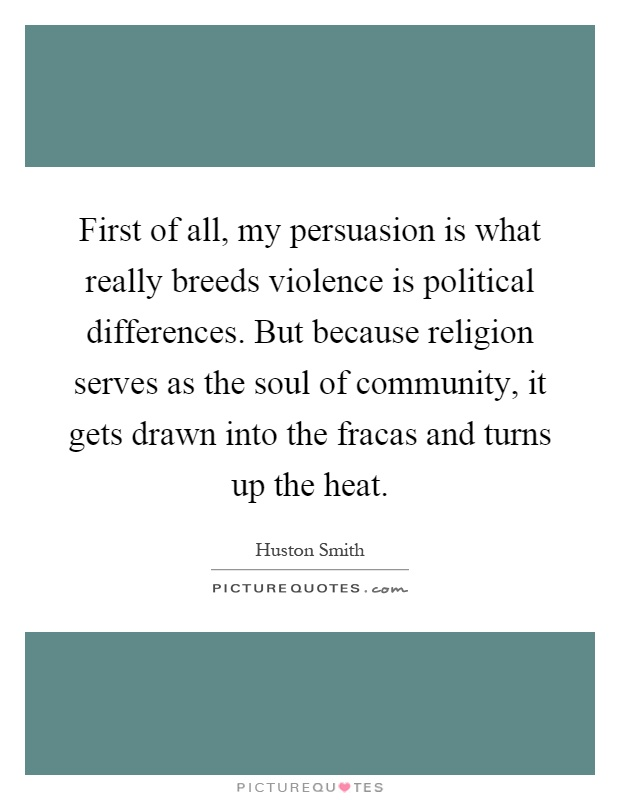 First of all, my persuasion is what really breeds violence is political differences. But because religion serves as the soul of community, it gets drawn into the fracas and turns up the heat Picture Quote #1