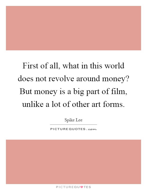 First of all, what in this world does not revolve around money? But money is a big part of film, unlike a lot of other art forms Picture Quote #1