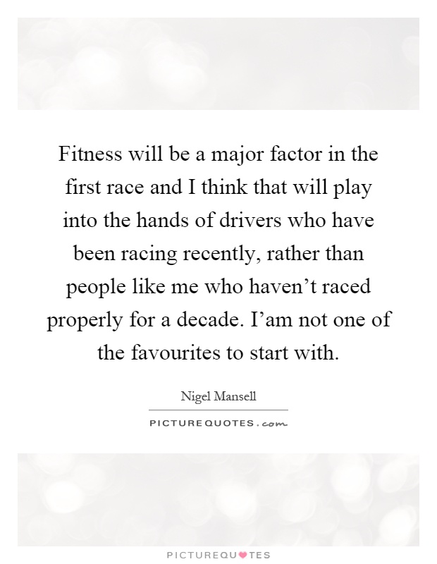 Fitness will be a major factor in the first race and I think that will play into the hands of drivers who have been racing recently, rather than people like me who haven't raced properly for a decade. I'am not one of the favourites to start with Picture Quote #1