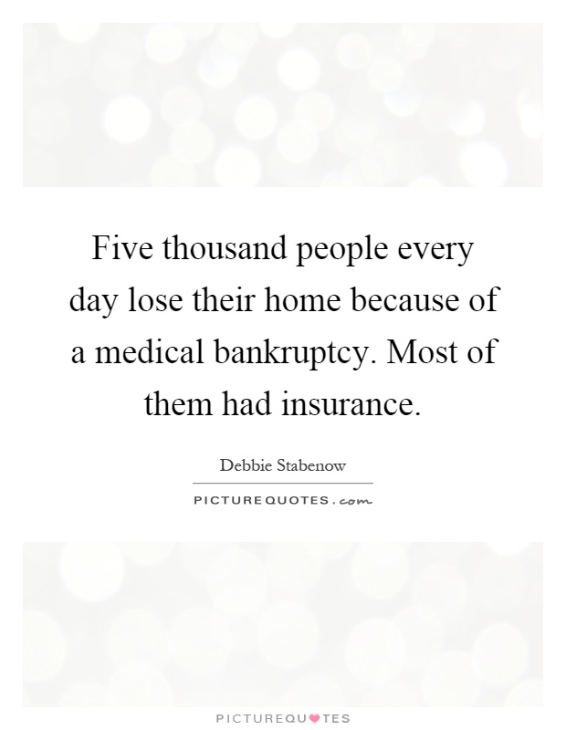 Five thousand people every day lose their home because of a medical bankruptcy. Most of them had insurance Picture Quote #1
