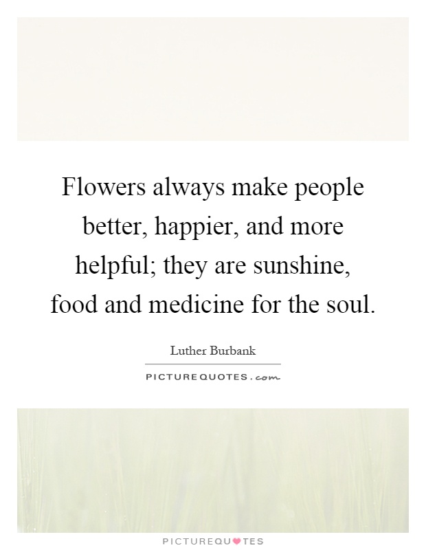 Flowers always make people better, happier, and more helpful; they are sunshine, food and medicine for the soul Picture Quote #1