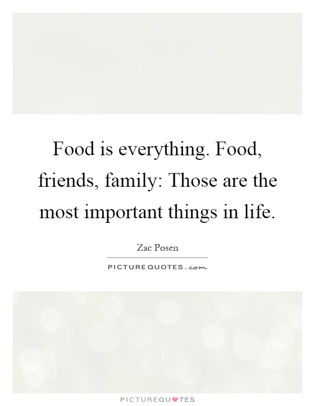 Food is everything. Food, friends, family: Those are the most important things in life Picture Quote #1