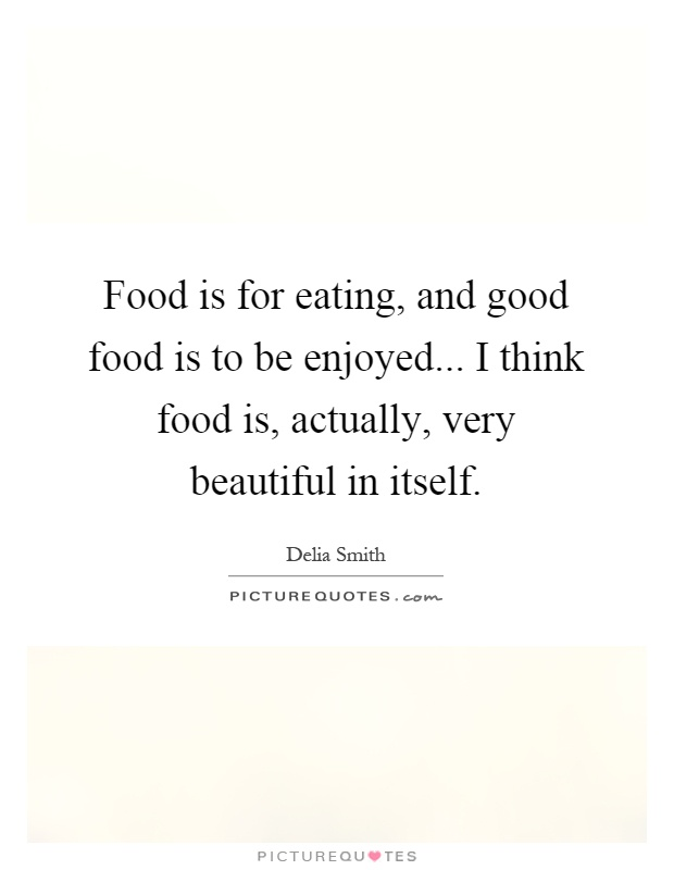 Food is for eating, and good food is to be enjoyed... I think food is, actually, very beautiful in itself Picture Quote #1