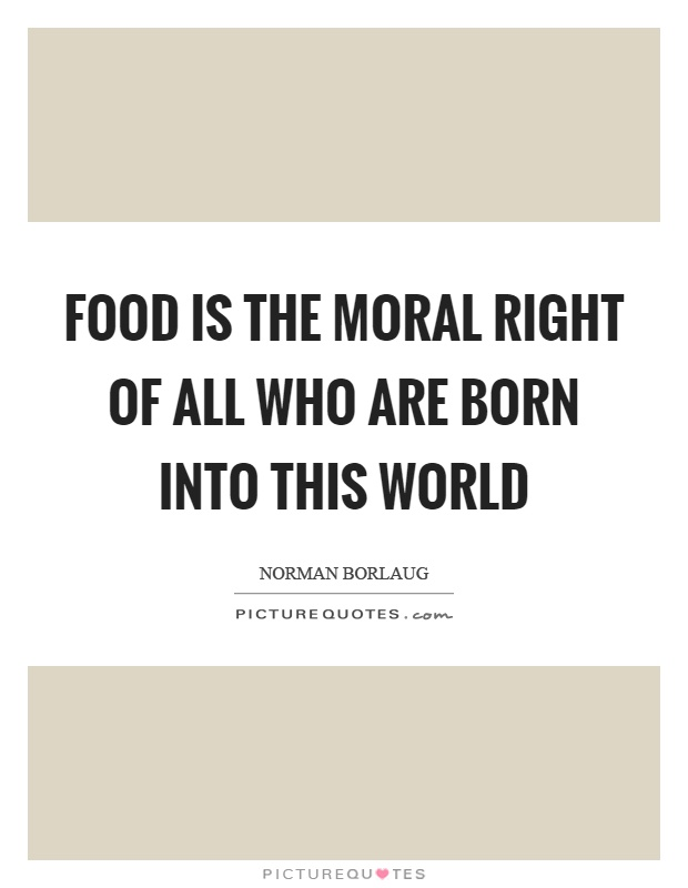 Food is the moral right of all who are born into this world Picture Quote #1