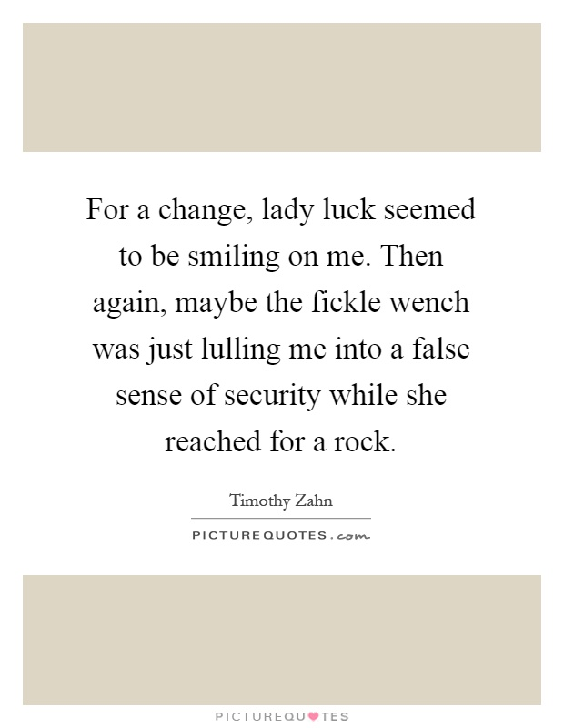 For a change, lady luck seemed to be smiling on me. Then again, maybe the fickle wench was just lulling me into a false sense of security while she reached for a rock Picture Quote #1
