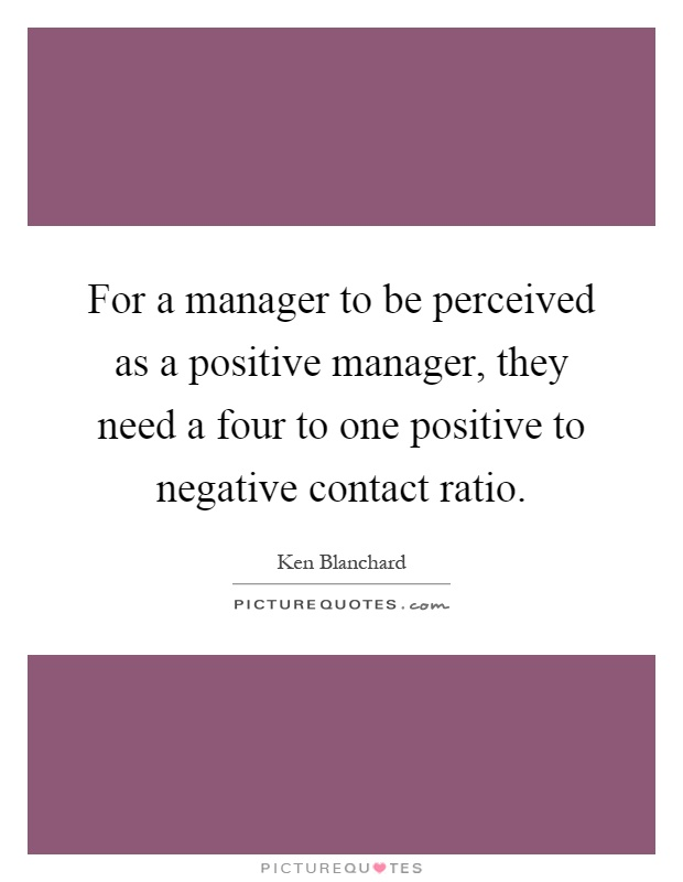 For a manager to be perceived as a positive manager, they need a four to one positive to negative contact ratio Picture Quote #1