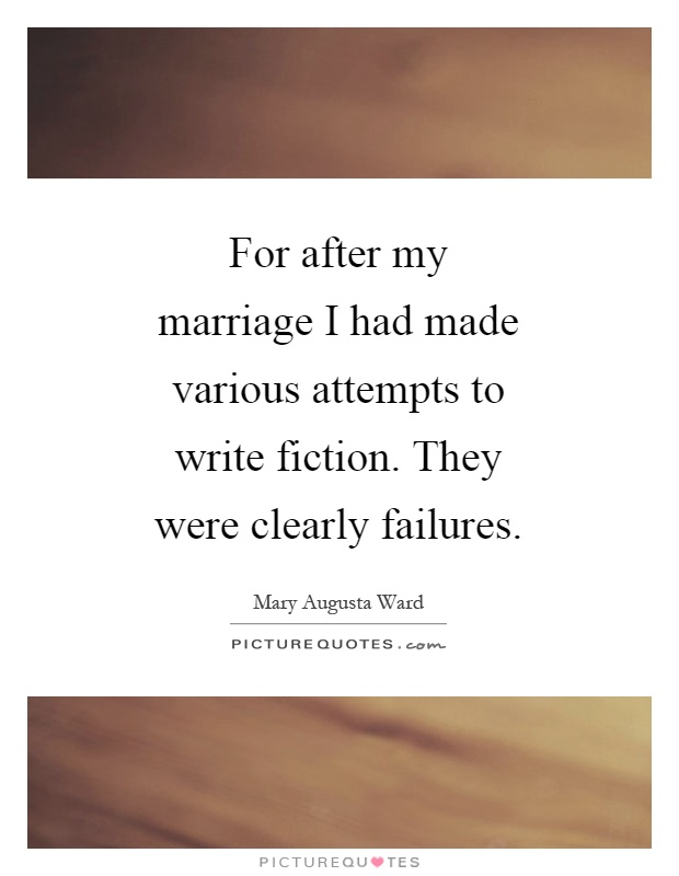 For after my marriage I had made various attempts to write fiction. They were clearly failures Picture Quote #1