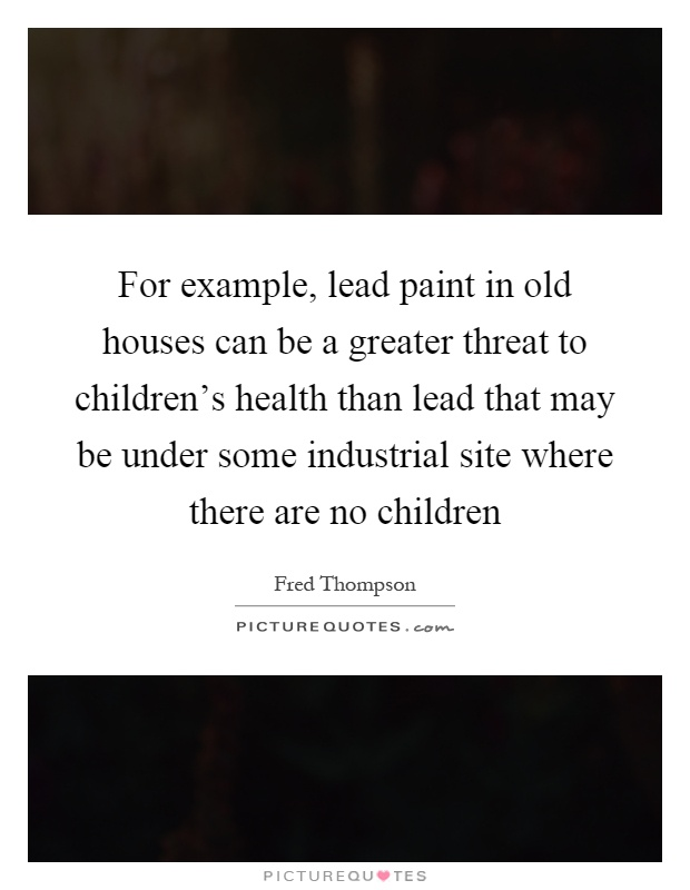 For example, lead paint in old houses can be a greater threat to children's health than lead that may be under some industrial site where there are no children Picture Quote #1