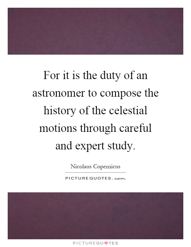 For it is the duty of an astronomer to compose the history of the celestial motions through careful and expert study Picture Quote #1