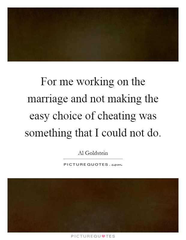 For me working on the marriage and not making the easy choice of cheating was something that I could not do Picture Quote #1