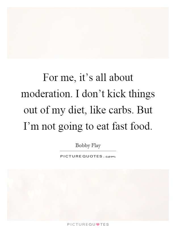 For me, it's all about moderation. I don't kick things out of my diet, like carbs. But I'm not going to eat fast food Picture Quote #1