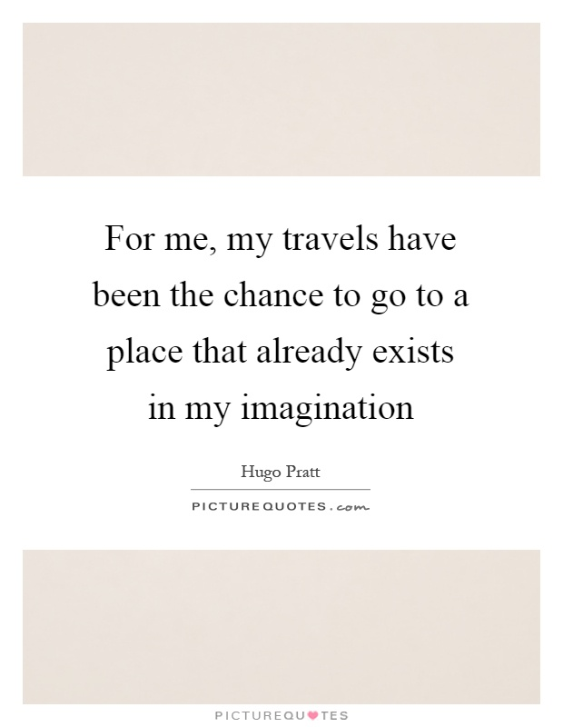 For me, my travels have been the chance to go to a place that already exists in my imagination Picture Quote #1