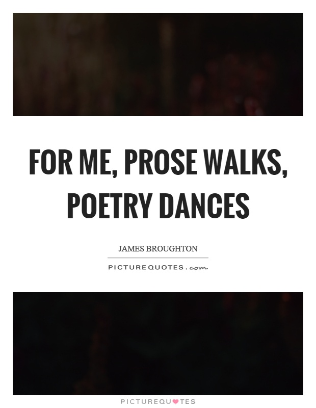For me, prose walks, poetry dances Picture Quote #1