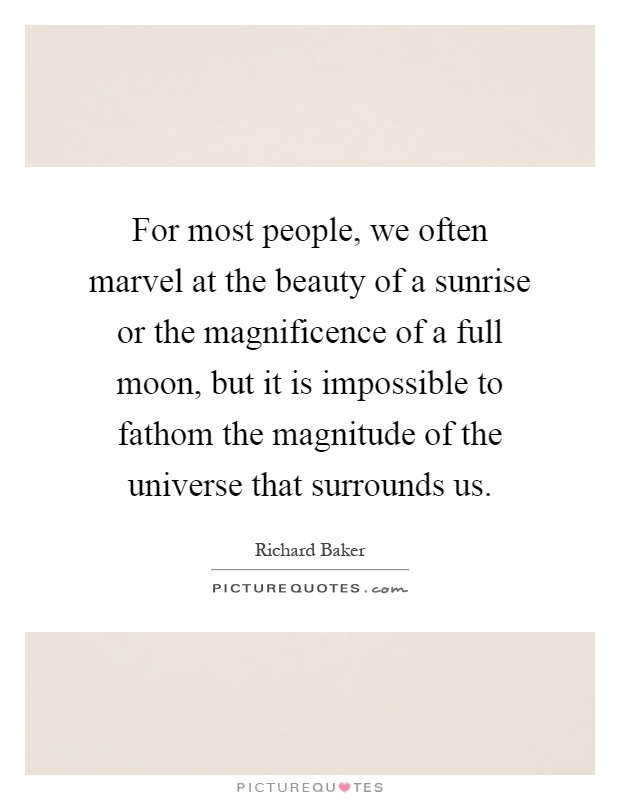 For most people, we often marvel at the beauty of a sunrise or the magnificence of a full moon, but it is impossible to fathom the magnitude of the universe that surrounds us Picture Quote #1