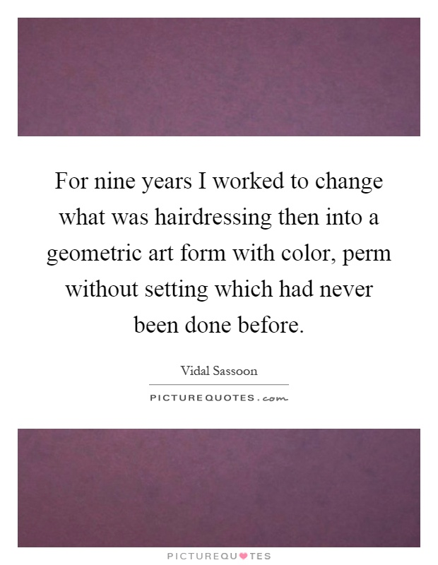 For nine years I worked to change what was hairdressing then into a geometric art form with color, perm without setting which had never been done before Picture Quote #1