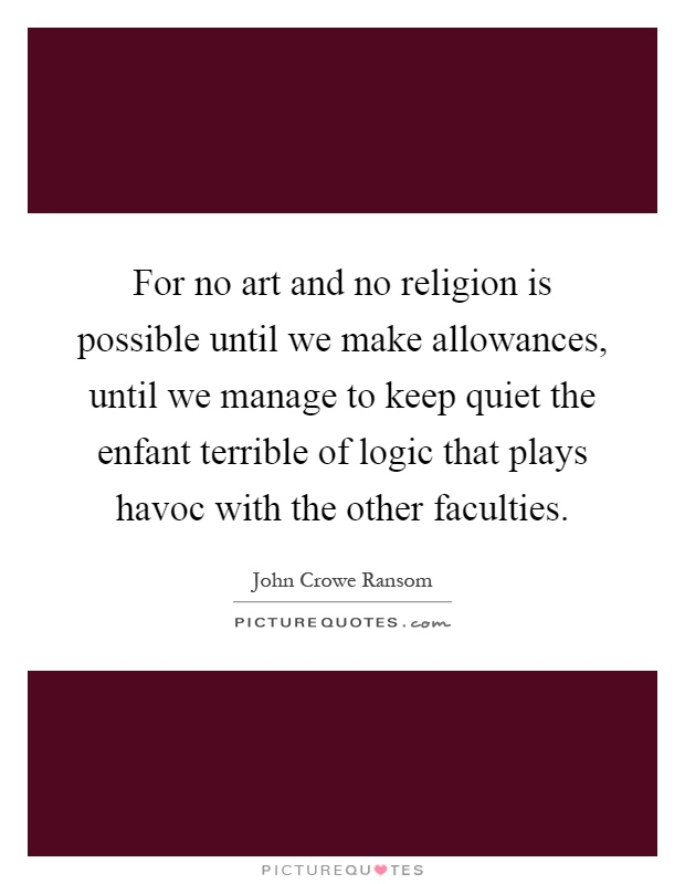 For no art and no religion is possible until we make allowances, until we manage to keep quiet the enfant terrible of logic that plays havoc with the other faculties Picture Quote #1
