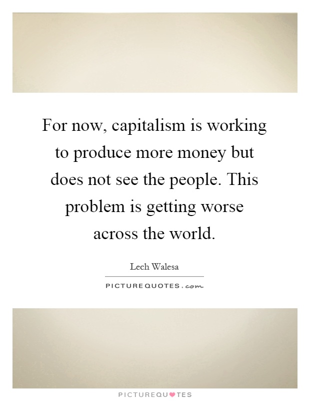 For now, capitalism is working to produce more money but does not see the people. This problem is getting worse across the world Picture Quote #1