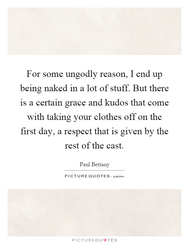 For some ungodly reason, I end up being naked in a lot of stuff. But there is a certain grace and kudos that come with taking your clothes off on the first day, a respect that is given by the rest of the cast Picture Quote #1