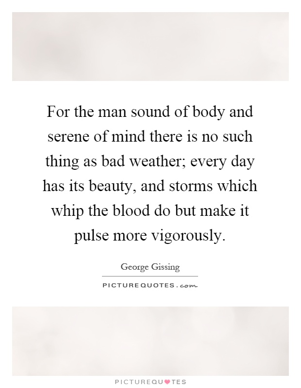 For the man sound of body and serene of mind there is no such thing as bad weather; every day has its beauty, and storms which whip the blood do but make it pulse more vigorously Picture Quote #1