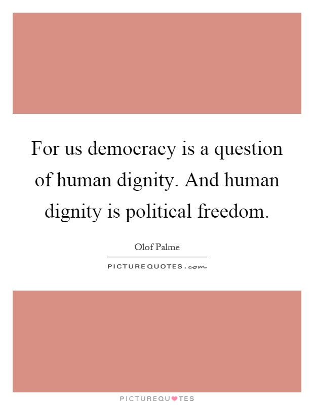 For us democracy is a question of human dignity. And human dignity is political freedom Picture Quote #1