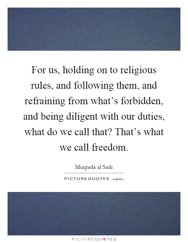 For us, holding on to religious rules, and following them, and refraining from what's forbidden, and being diligent with our duties, what do we call that? That's what we call freedom Picture Quote #1