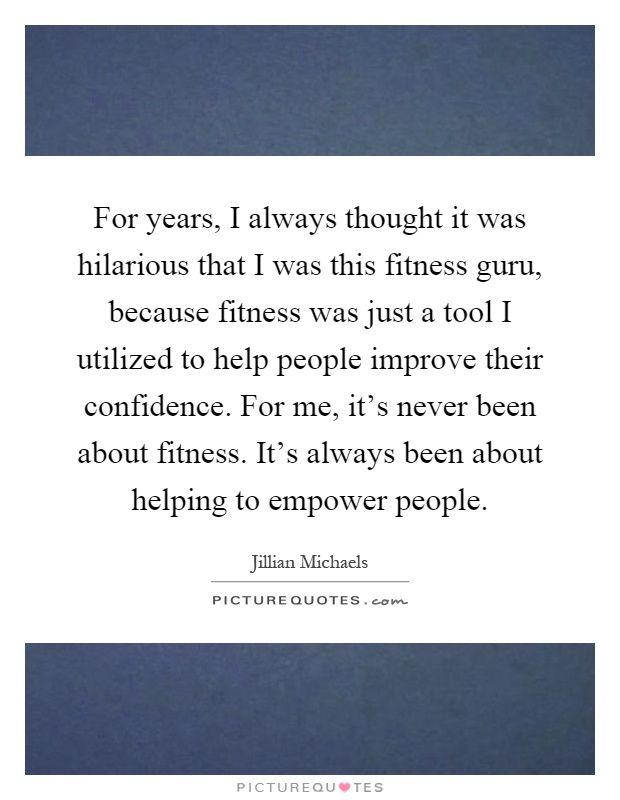 For years, I always thought it was hilarious that I was this fitness guru, because fitness was just a tool I utilized to help people improve their confidence. For me, it's never been about fitness. It's always been about helping to empower people Picture Quote #1