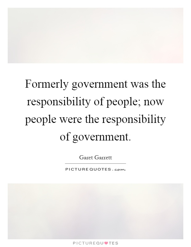 Formerly government was the responsibility of people; now people were the responsibility of government Picture Quote #1