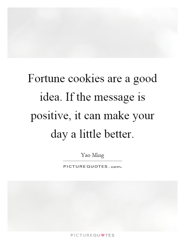 Fortune cookies are a good idea. If the message is positive, it can make your day a little better Picture Quote #1