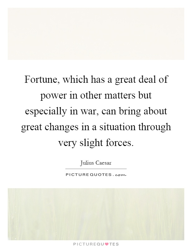 Fortune, which has a great deal of power in other matters but especially in war, can bring about great changes in a situation through very slight forces Picture Quote #1