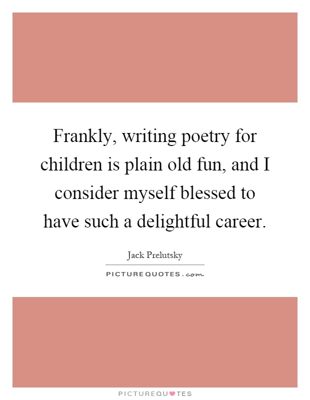 Frankly, writing poetry for children is plain old fun, and I consider myself blessed to have such a delightful career Picture Quote #1